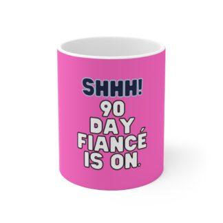 90 Day Fiance Mug - Shhh! 90 Day Fiance is on